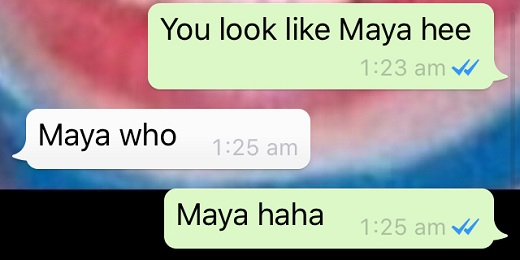 You look like Maya hee | Maya who | Maya haha.
